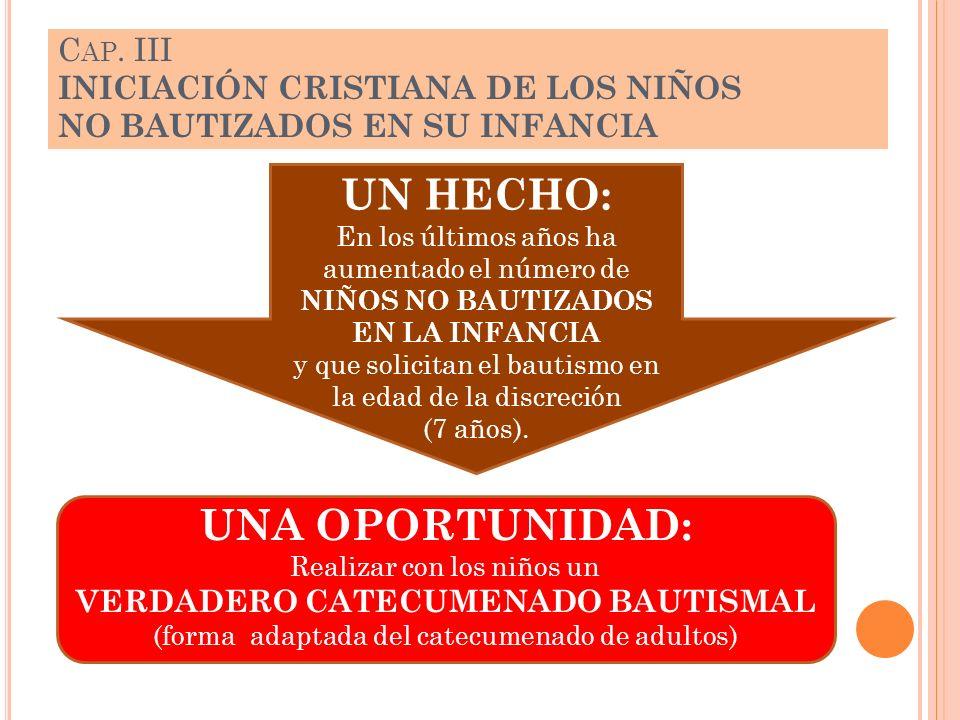 C AP. III INICIACIÓN CRISTIANA DE LOS NIÑOS NO BAUTIZADOS EN SU INFANCIA UNA OPORTUNIDAD: Realizar con los niños un VERDADERO CATECUMENADO BAUTISMAL (