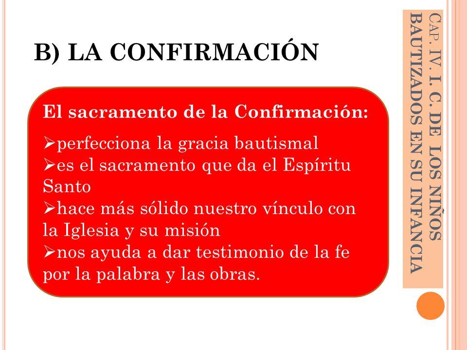 B) LA CONFIRMACIÓN C AP. IV. I. C. DE LOS NIÑOS BAUTIZADOS EN SU INFANCIA El sacramento de la Confirmación: perfecciona la gracia bautismal es el sacr