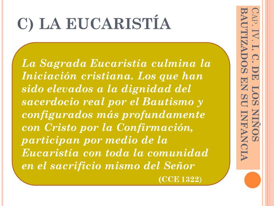 C) LA EUCARISTÍA La Sagrada Eucaristía culmina la Iniciación cristiana. Los que han sido elevados a la dignidad del sacerdocio real por el Bautismo y