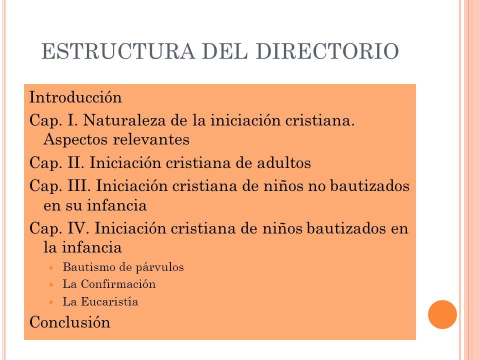 ESTRUCTURA DEL DIRECTORIO Introducción Cap. I. Naturaleza de la iniciación cristiana. Aspectos relevantes Cap. II. Iniciación cristiana de adultos Cap