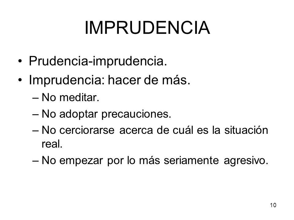 10 IMPRUDENCIA Prudencia-imprudencia. Imprudencia: hacer de más. –No meditar. –No adoptar precauciones. –No cerciorarse acerca de cuál es la situación