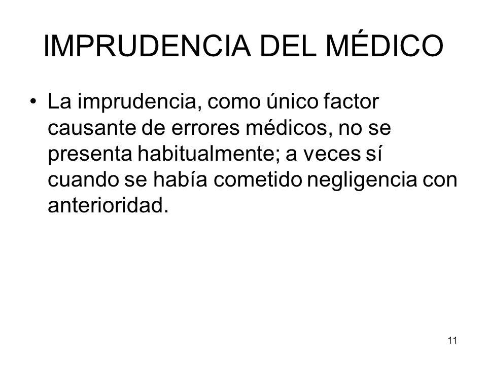 11 IMPRUDENCIA DEL MÉDICO La imprudencia, como único factor causante de errores médicos, no se presenta habitualmente; a veces sí cuando se había come