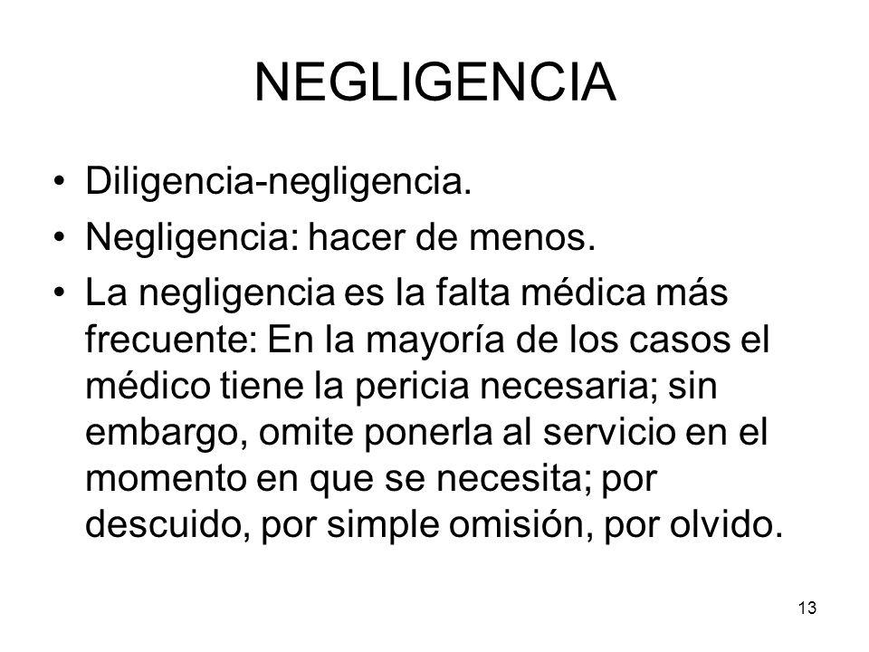 13 NEGLIGENCIA Diligencia-negligencia. Negligencia: hacer de menos. La negligencia es la falta médica más frecuente: En la mayoría de los casos el méd