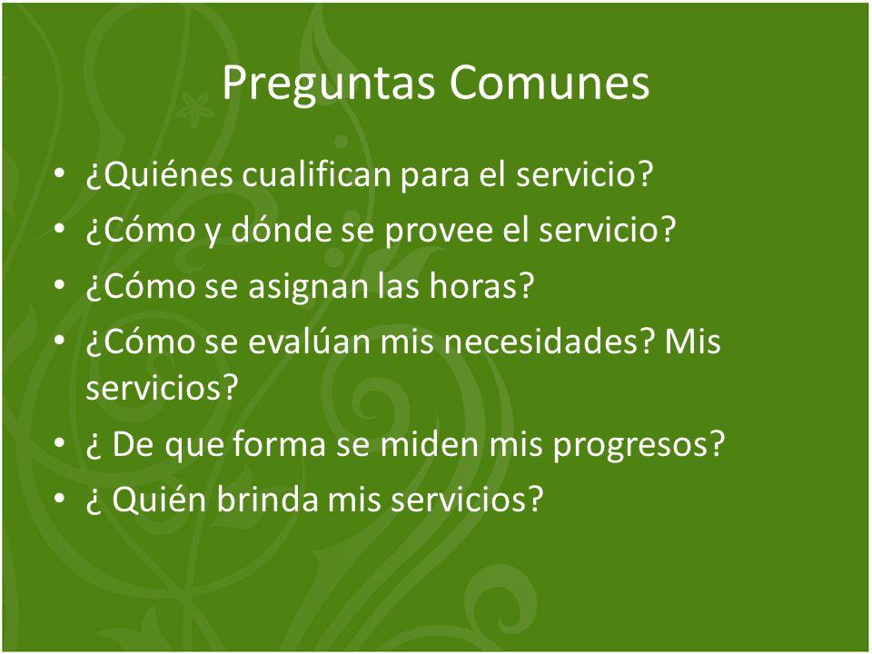 Preguntas Comunes ¿Quiénes cualifican para el servicio? ¿Cómo y dónde se provee el servicio? ¿Cómo se asignan las horas? ¿Cómo se evalúan mis necesida