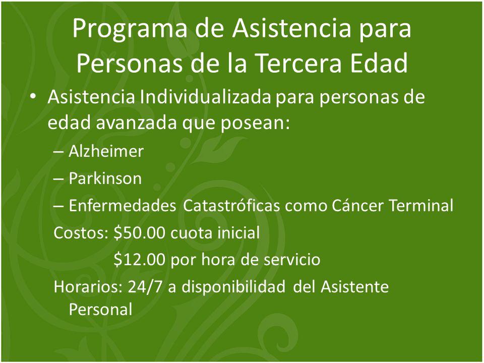 Programa de Asistencia para Personas de la Tercera Edad Asistencia Individualizada para personas de edad avanzada que posean: – Alzheimer – Parkinson – Enfermedades Catastróficas como Cáncer Terminal Costos: $50.00 cuota inicial $12.00 por hora de servicio Horarios: 24/7 a disponibilidad del Asistente Personal