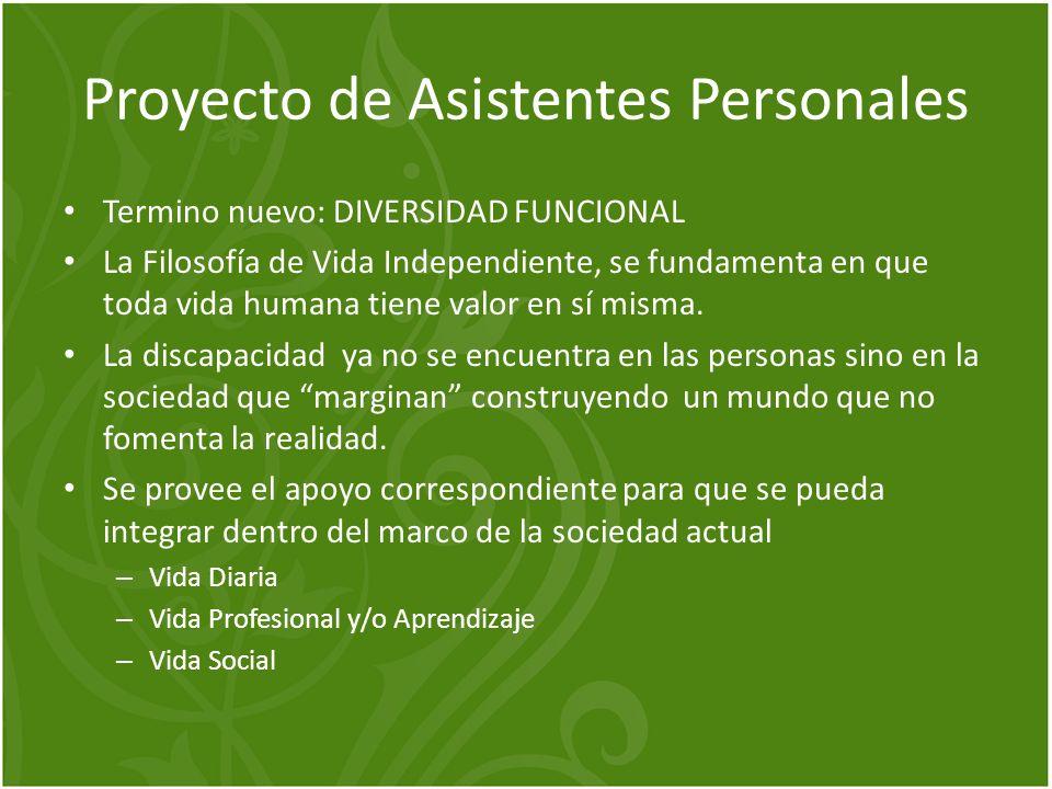 Proyecto de Asistentes Personales Termino nuevo: DIVERSIDAD FUNCIONAL La Filosofía de Vida Independiente, se fundamenta en que toda vida humana tiene