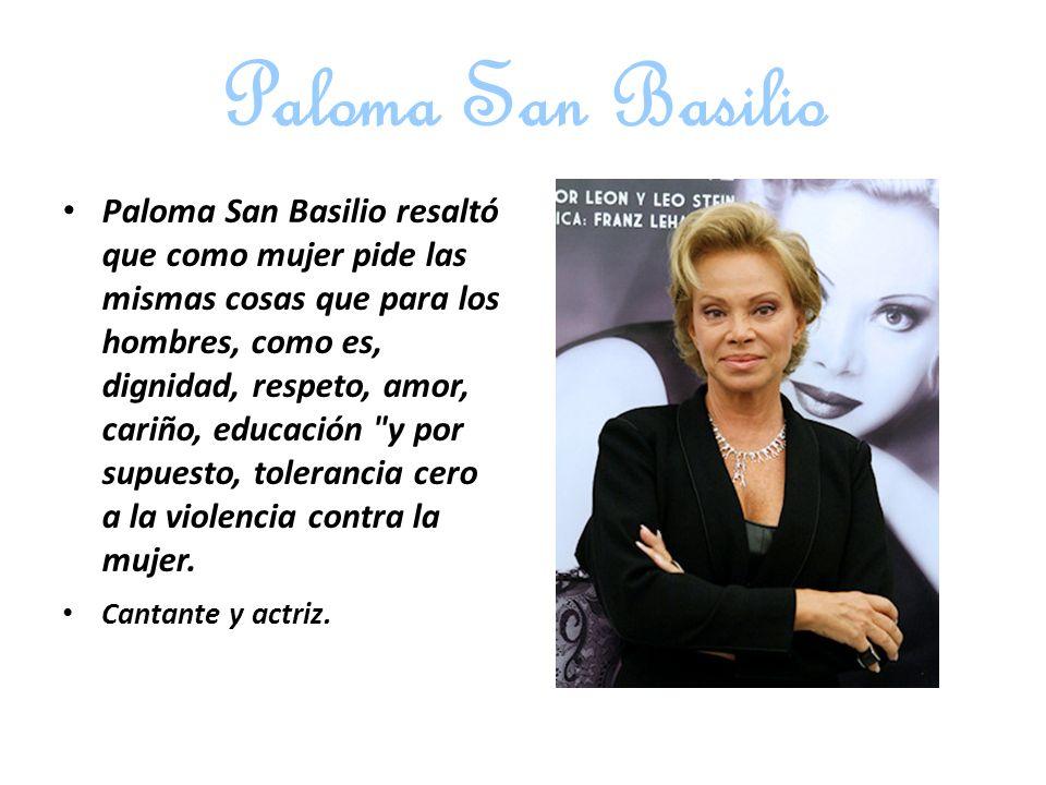 Paloma San Basilio Paloma San Basilio resaltó que como mujer pide las mismas cosas que para los hombres, como es, dignidad, respeto, amor, cariño, educación y por supuesto, tolerancia cero a la violencia contra la mujer.
