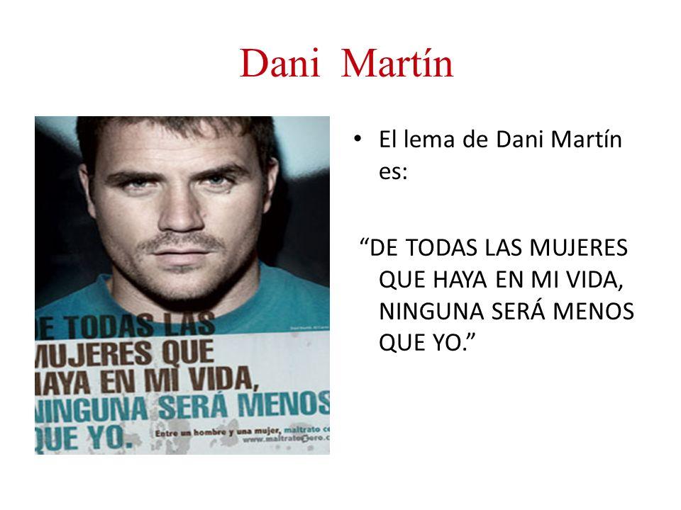 Dani Martín El lema de Dani Martín es: DE TODAS LAS MUJERES QUE HAYA EN MI VIDA, NINGUNA SERÁ MENOS QUE YO.