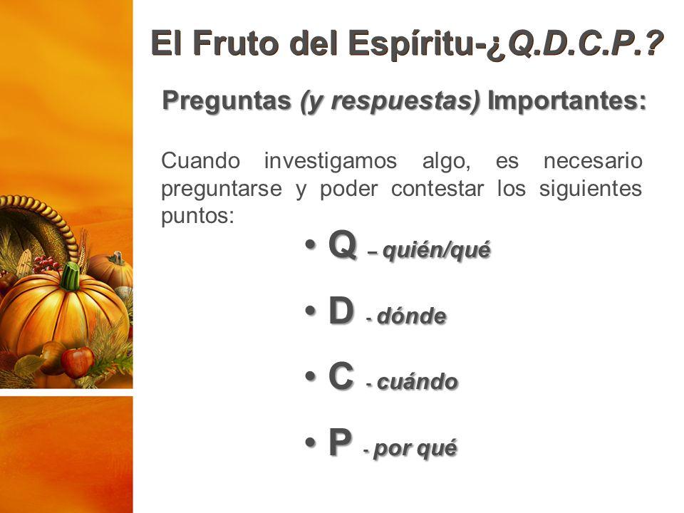 El Fruto del Espíritu-¿Q.D.C.P.? Preguntas (y respuestas) Importantes: Q – quién/qué Q – quién/qué D - dónde D - dónde C - cuándo C - cuándo P - por q