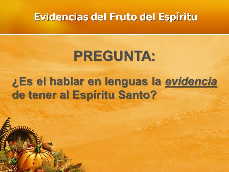 Evidencias del Fruto del Espíritu PREGUNTA: ¿Es el hablar en lenguas la evidencia de tener al Espíritu Santo?