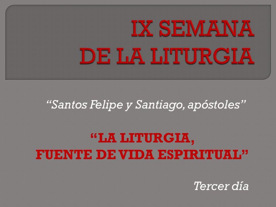 Santos Felipe y Santiago, apóstoles LA LITURGIA, FUENTE DE VIDA ESPIRITUAL Tercer día