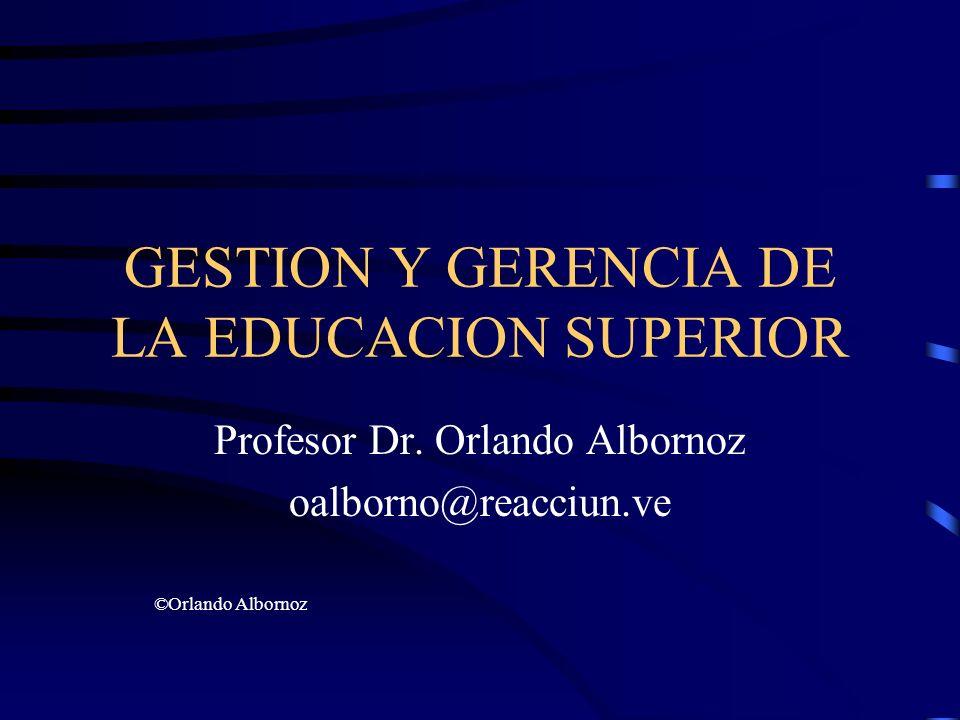 GESTION Y GERENCIA DE LA EDUCACION SUPERIOR Profesor Dr. Orlando Albornoz oalborno@reacciun.ve ©Orlando Albornoz