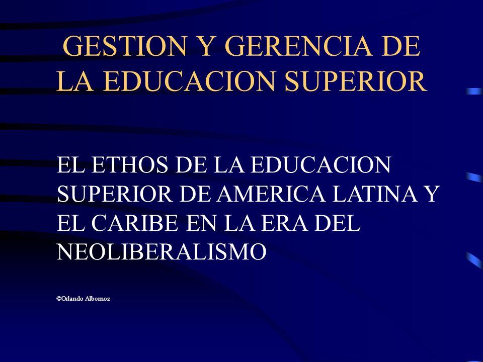 GESTION Y GERENCIA DE LA EDUCACION SUPERIOR EL ETHOS DE LA EDUCACION SUPERIOR DE AMERICA LATINA Y EL CARIBE EN LA ERA DEL NEOLIBERALISMO ©Orlando Albo