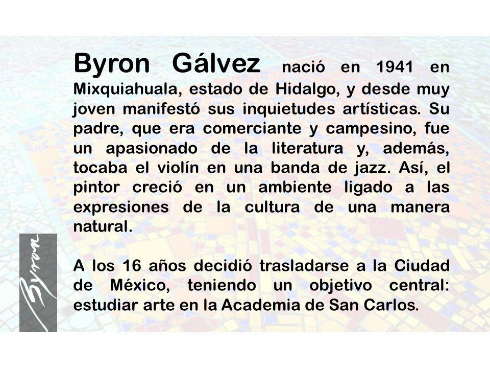 Byron Gálvez nació en 1941 en Mixquiahuala, estado de Hidalgo, y desde muy joven manifestó sus inquietudes artísticas. Su padre, que era comerciante y
