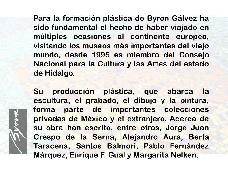 Para la formación plástica de Byron Gálvez ha sido fundamental el hecho de haber viajado en múltiples ocasiones al continente europeo, visitando los m