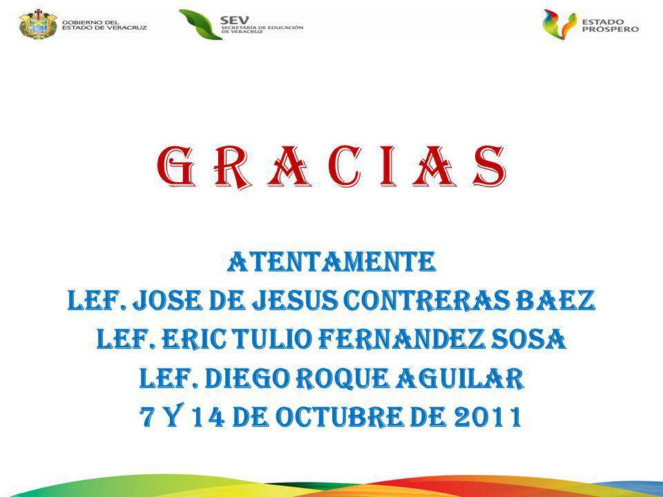 G R A C I A S ATENTAMENTE LEF. JOSE DE JESUS CONTRERAS BAEZ LEF. ERIC TULIO FERNANDEZ SOSA LEF. DIEGO ROQUE AGUILAR 7 y 14 de OCTUBRE DE 2011