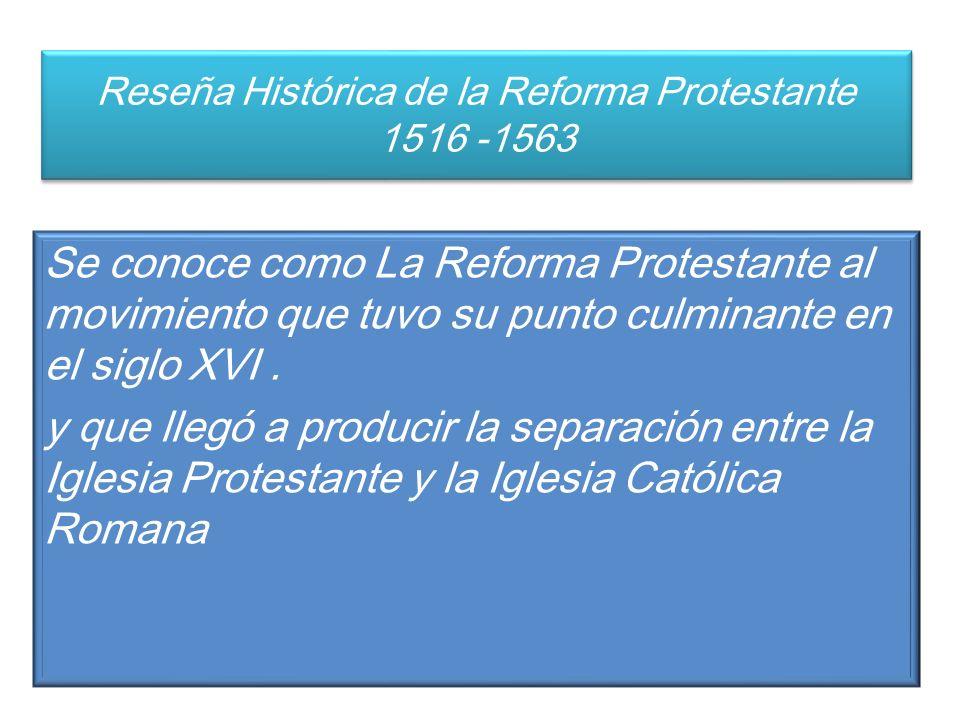 Reseña Histórica de la Reforma Protestante 1516 -1563 Se conoce como La Reforma Protestante al movimiento que tuvo su punto culminante en el siglo XVI