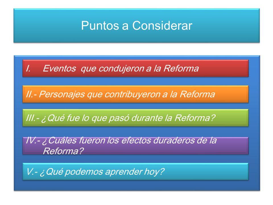 Puntos a Considerar I.Eventos que condujeron a la Reforma II.- Personajes que contribuyeron a la Reforma III.- ¿Qué fue lo que pasó durante la Reforma