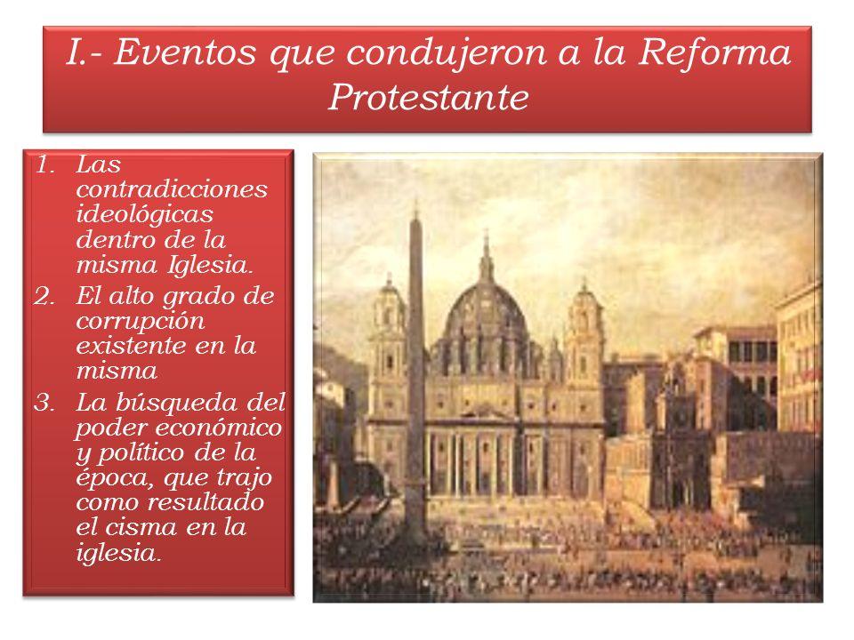 I.- Eventos que condujeron a la Reforma Protestante 1.Las contradicciones ideológicas dentro de la misma Iglesia. 2.El alto grado de corrupción existe