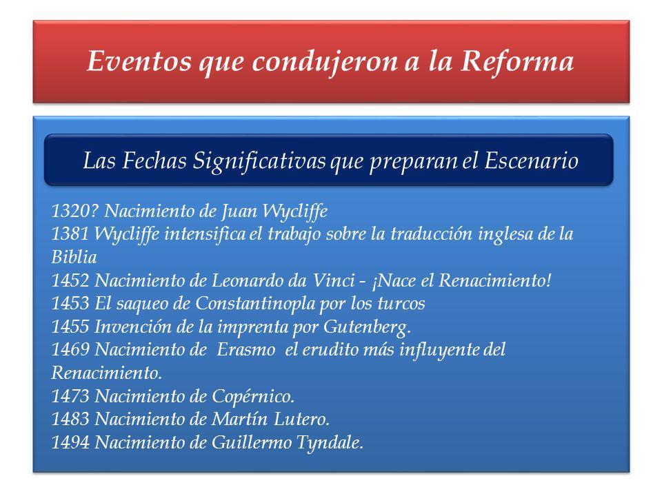 Eventos que condujeron a la Reforma Las Fechas Significativas que preparan el Escenario 1320? Nacimiento de Juan Wycliffe 1381 Wycliffe intensifica el