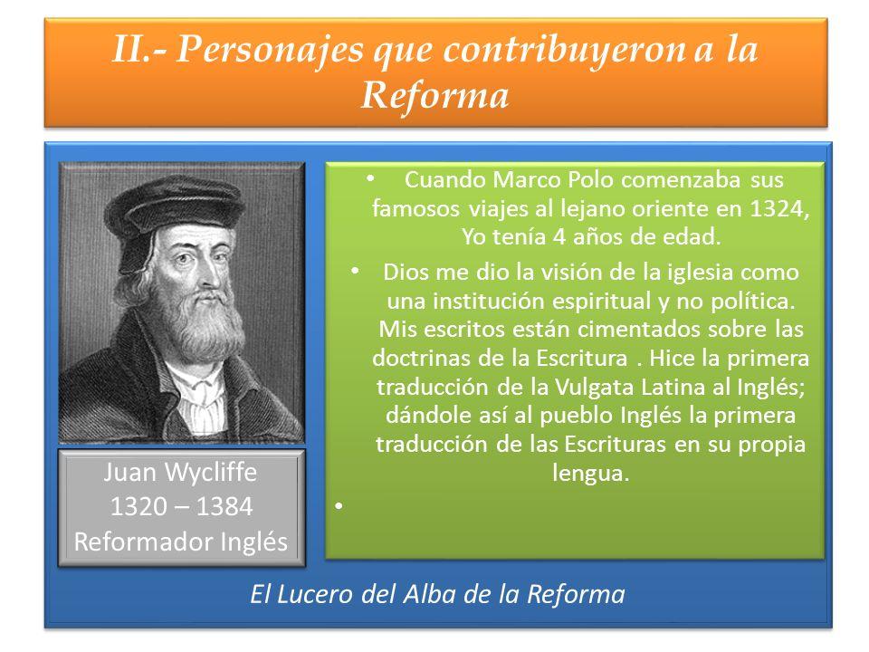 El Lucero del Alba de la Reforma II.- Personajes que contribuyeron a la Reforma Juan Wycliffe 1320 – 1384 Reformador Inglés Juan Wycliffe 1320 – 1384
