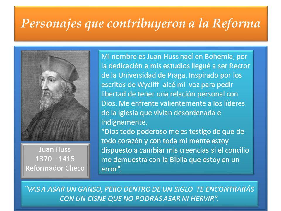 Personajes que contribuyeron a la Reforma Juan Huss 1370 – 1415 Reformador Checo ¨VAS A ASAR UN GANSO, PERO DENTRO DE UN SIGLO TE ENCONTRARÁS CON UN C