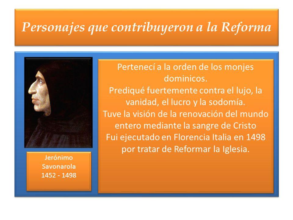 Personajes que contribuyeron a la Reforma Jerónimo Savonarola 1452 - 1498 Jerónimo Savonarola 1452 - 1498 Pertenecí a la orden de los monjes dominicos