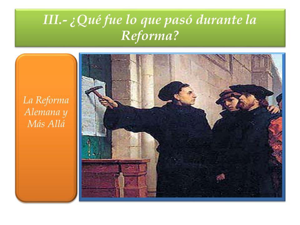 III.- ¿Qué fue lo que pasó durante la Reforma? La Reforma Alemana y Más Allá