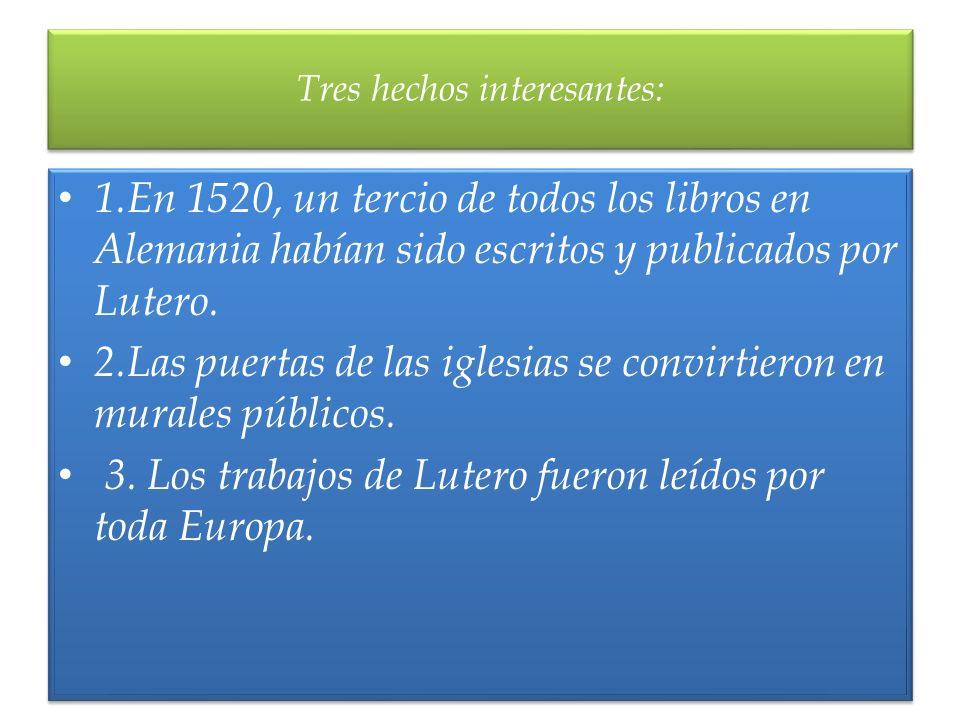 1.En 1520, un tercio de todos los libros en Alemania habían sido escritos y publicados por Lutero. 2.Las puertas de las iglesias se convirtieron en mu
