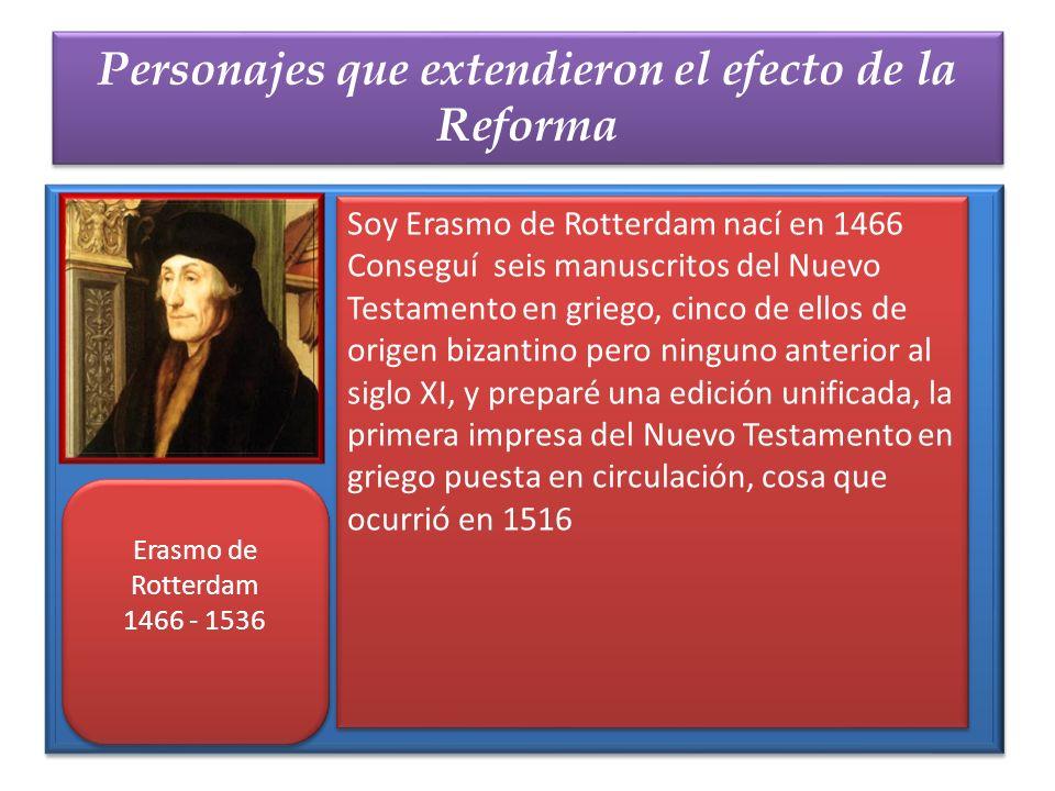 Personajes que extendieron el efecto de la Reforma Erasmo de Rotterdam 1466 - 1536 Erasmo de Rotterdam 1466 - 1536 Soy Erasmo de Rotterdam nací en 146