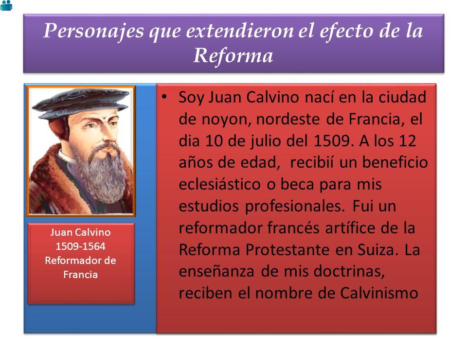 Personajes que extendieron el efecto de la Reforma Juan Calvino 1509-1564 Reformador de Francia Juan Calvino 1509-1564 Reformador de Francia Soy Juan
