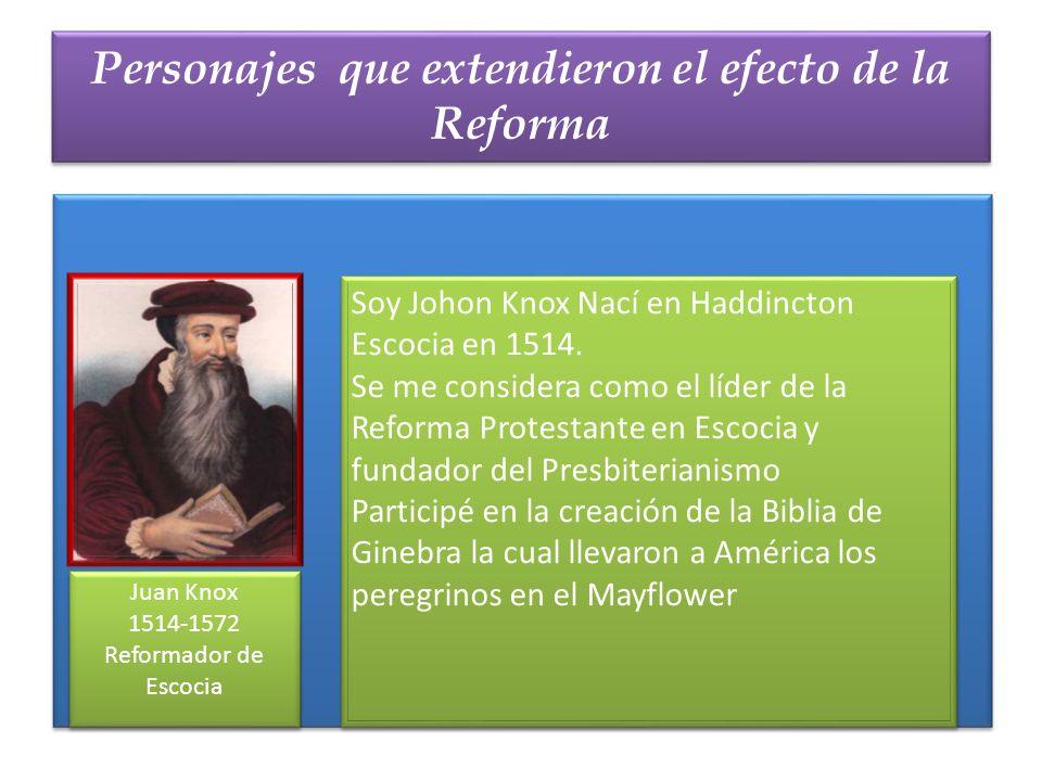Personajes que extendieron el efecto de la Reforma Juan Knox 1514-1572 Reformador de Escocia Juan Knox 1514-1572 Reformador de Escocia Soy Johon Knox