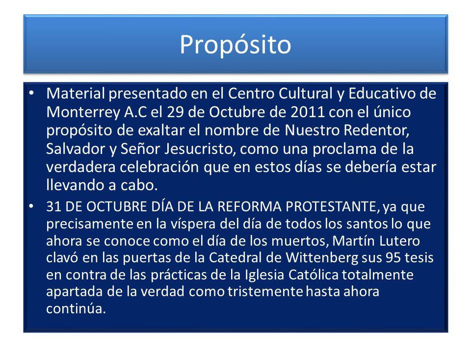 Propósito Material presentado en el Centro Cultural y Educativo de Monterrey A.C el 29 de Octubre de 2011 con el único propósito de exaltar el nombre