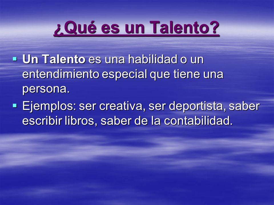 ¿Qué es un Talento? Un Talento es una habilidad o un entendimiento especial que tiene una persona. Ejemplos: ser creativa, ser deportista, saber escri