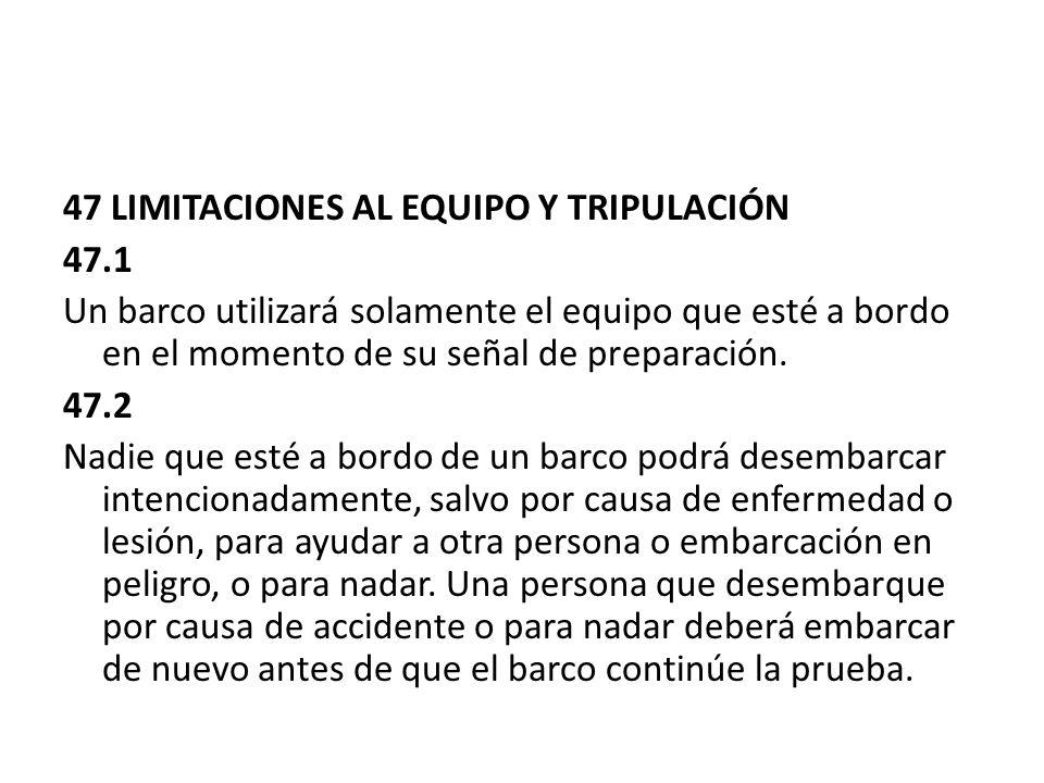 47 LIMITACIONES AL EQUIPO Y TRIPULACIÓN 47.1 Un barco utilizará solamente el equipo que esté a bordo en el momento de su señal de preparación. 47.2 Na