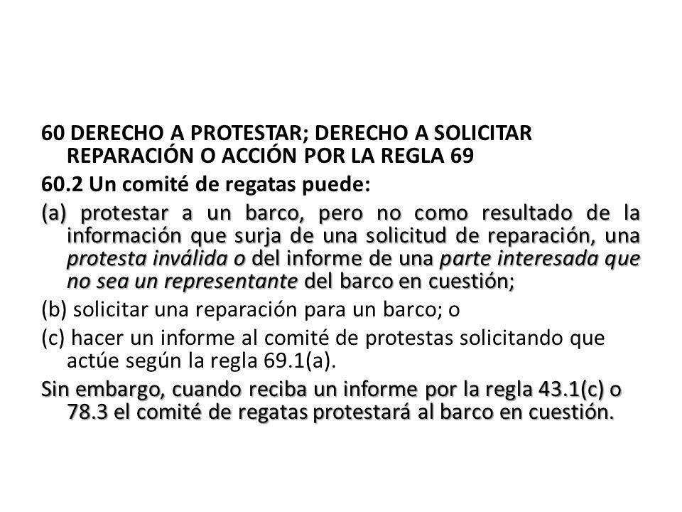 60 DERECHO A PROTESTAR; DERECHO A SOLICITAR REPARACIÓN O ACCIÓN POR LA REGLA 69 60.2 Un comité de regatas puede: (a) protestar a un barco, pero no com