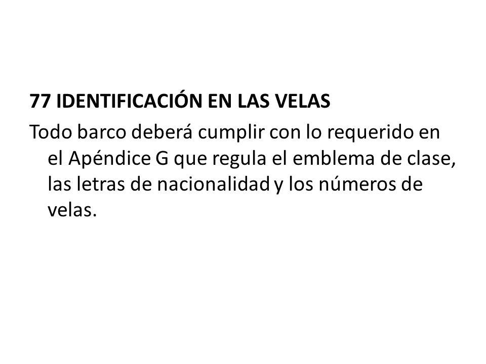 77 IDENTIFICACIÓN EN LAS VELAS Todo barco deberá cumplir con lo requerido en el Apéndice G que regula el emblema de clase, las letras de nacionalidad