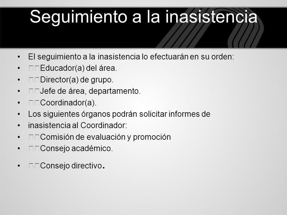 Seguimiento a la inasistencia El seguimiento a la inasistencia lo efectuarán en su orden: Educador(a) del área. Director(a) de grupo. Jefe de área, de