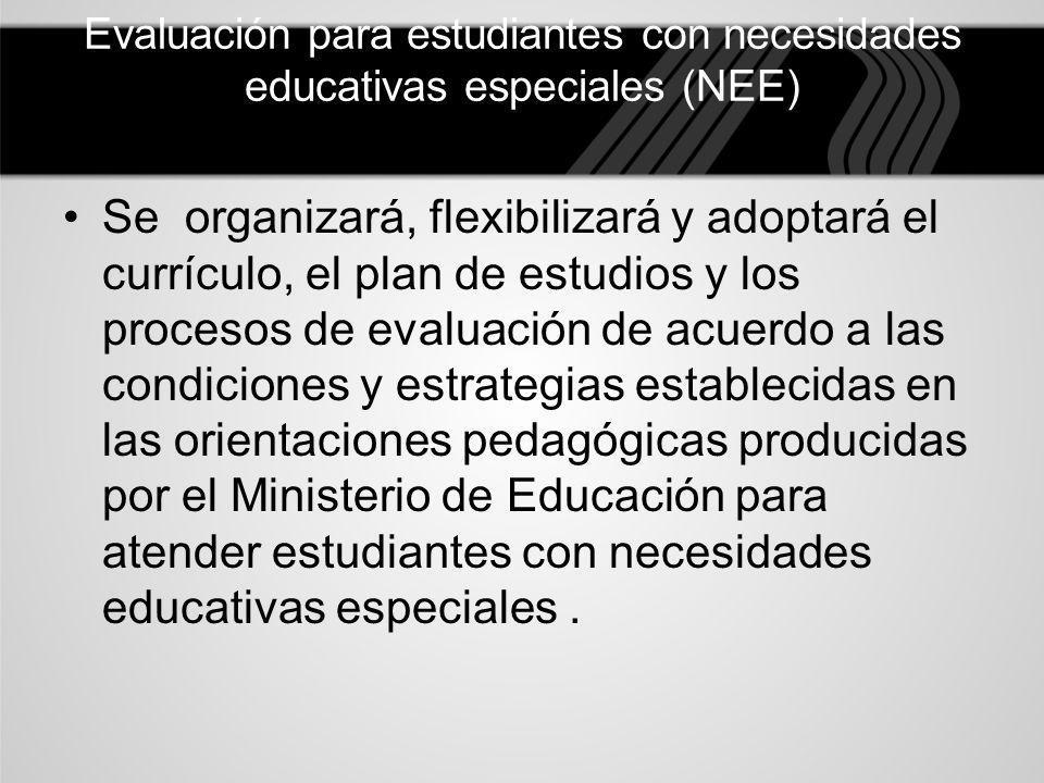 Evaluación para estudiantes con necesidades educativas especiales (NEE) Se organizará, flexibilizará y adoptará el currículo, el plan de estudios y lo