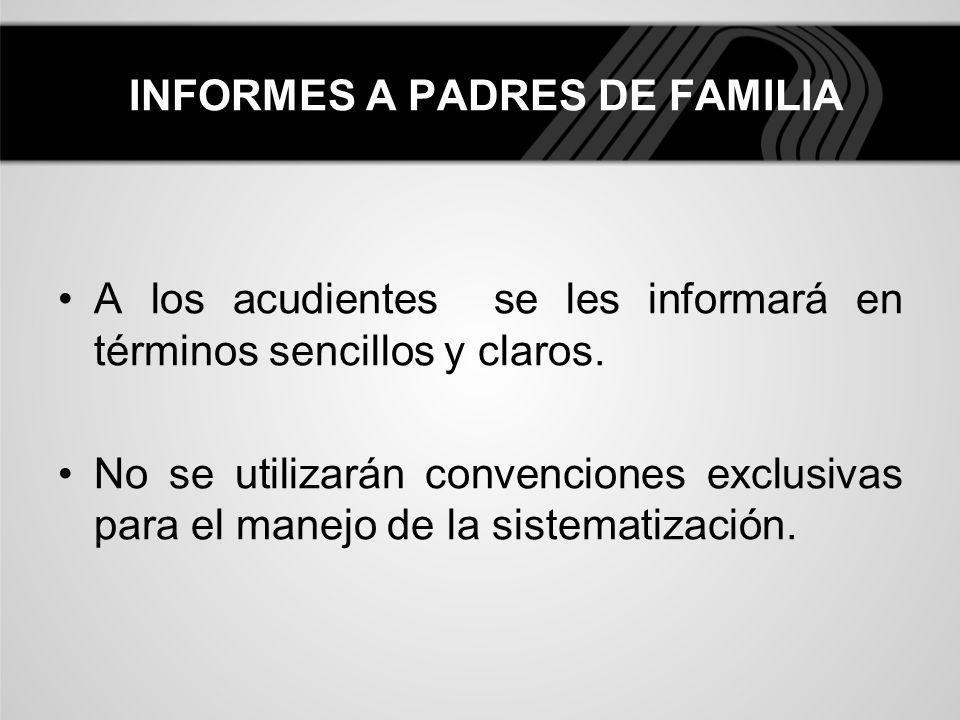 INFORMES A PADRES DE FAMILIA A los acudientes se les informará en términos sencillos y claros. No se utilizarán convenciones exclusivas para el manejo