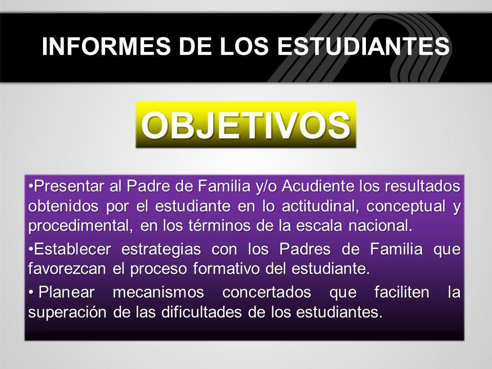 INFORMES DE LOS ESTUDIANTES OBJETIVOS Presentar al Padre de Familia y/o Acudiente los resultados obtenidos por el estudiante en lo actitudinal, concep