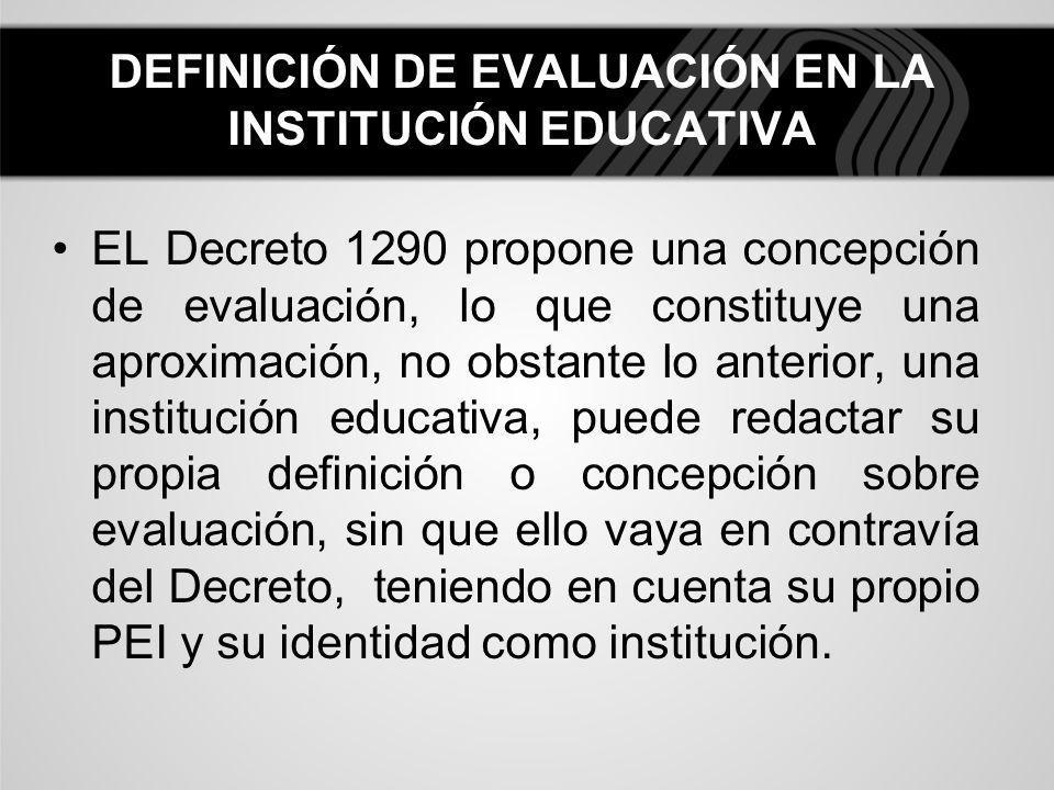 DEFINICIÓN DE EVALUACIÓN EN LA INSTITUCIÓN EDUCATIVA EL Decreto 1290 propone una concepción de evaluación, lo que constituye una aproximación, no obst