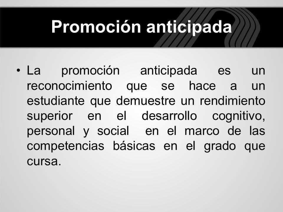 Promoción anticipada La promoción anticipada es un reconocimiento que se hace a un estudiante que demuestre un rendimiento superior en el desarrollo c