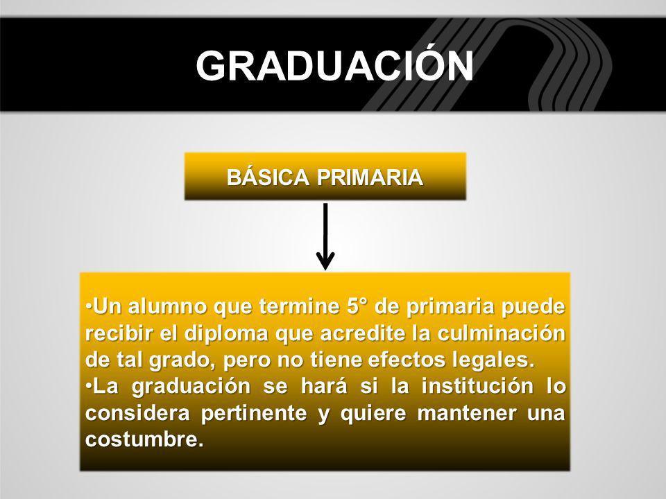 GRADUACIÓN BÁSICA PRIMARIA Un alumno que termine 5° de primaria puede recibir el diploma que acredite la culminación de tal grado, pero no tiene efect