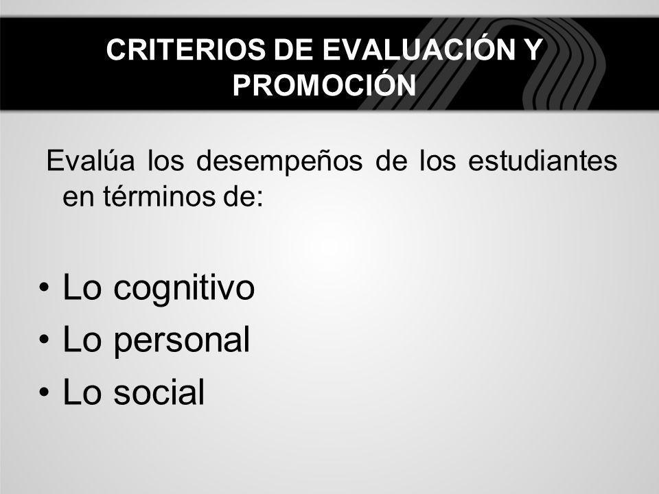 Evalúa los desempeños de los estudiantes en términos de: Lo cognitivo Lo personal Lo social CRITERIOS DE EVALUACIÓN Y PROMOCIÓN