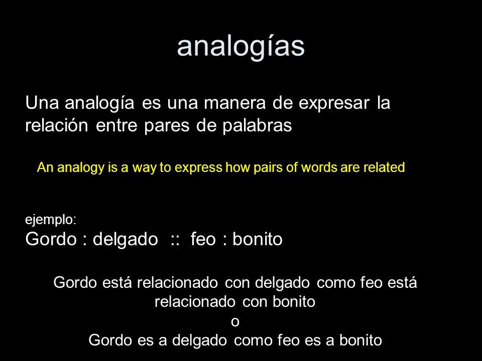 analogías An analogy is a way to express how pairs of words are related Una analogía es una manera de expresar la relación entre pares de palabras eje