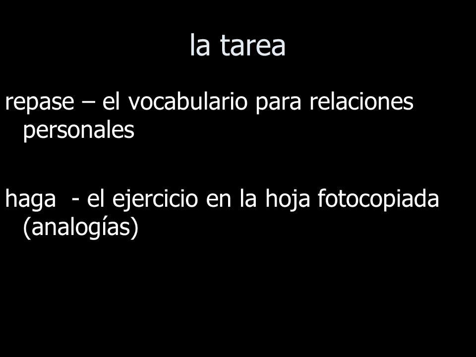 la tarea repase – el vocabulario para relaciones personales haga - el ejercicio en la hoja fotocopiada (analogías)
