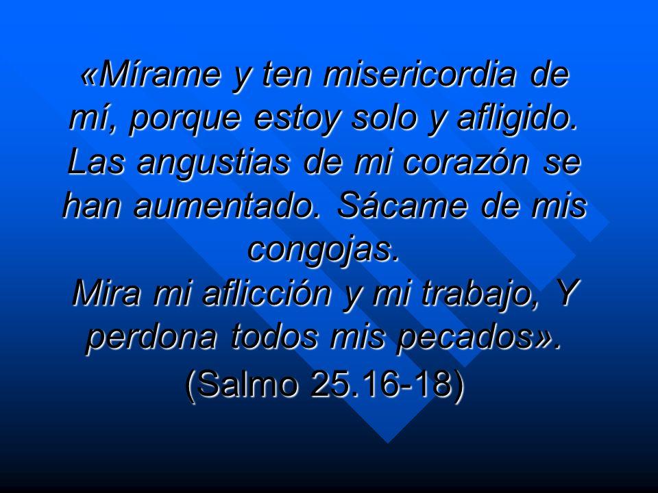 «Mírame y ten misericordia de mí, porque estoy solo y afligido. Las angustias de mi corazón se han aumentado. Sácame de mis congojas. Mira mi aflicció
