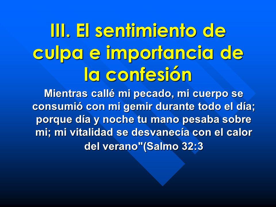 III. El sentimiento de culpa e importancia de la confesión Mientras callé mi pecado, mi cuerpo se consumió con mi gemir durante todo el día; porque dí