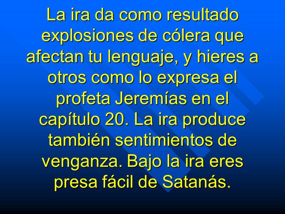 La ira da como resultado explosiones de cólera que afectan tu lenguaje, y hieres a otros como lo expresa el profeta Jeremías en el capítulo 20. La ira